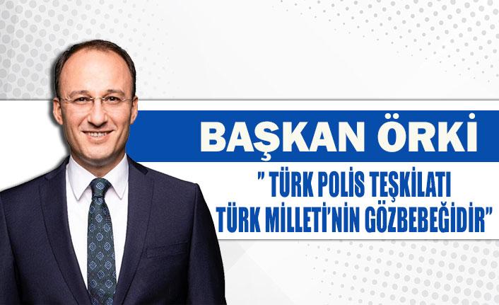 Başkan Örki'' Türk polis teşkilatı Türk Milleti'nin gözbebeğidir''