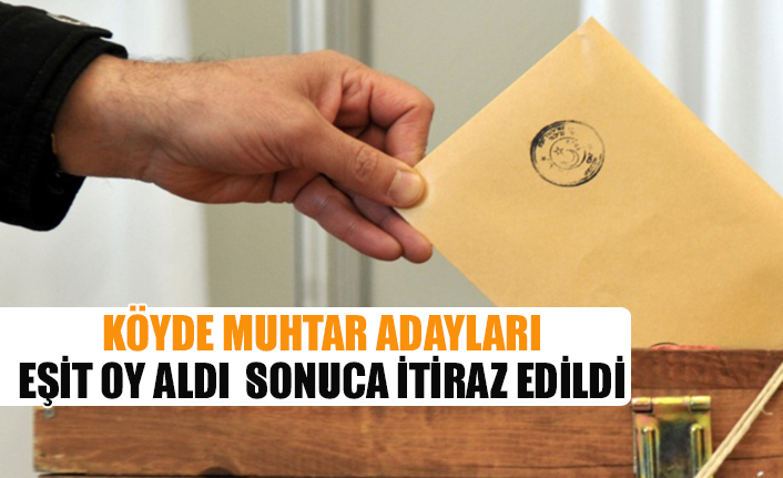 Köyde muhtar adayları eşit oy aldı sonuca itiraz edildi