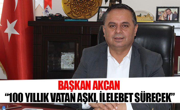 """Başkan Akcan """"100 yıllık vatan aşkı, ilelebet sürecek"""""""