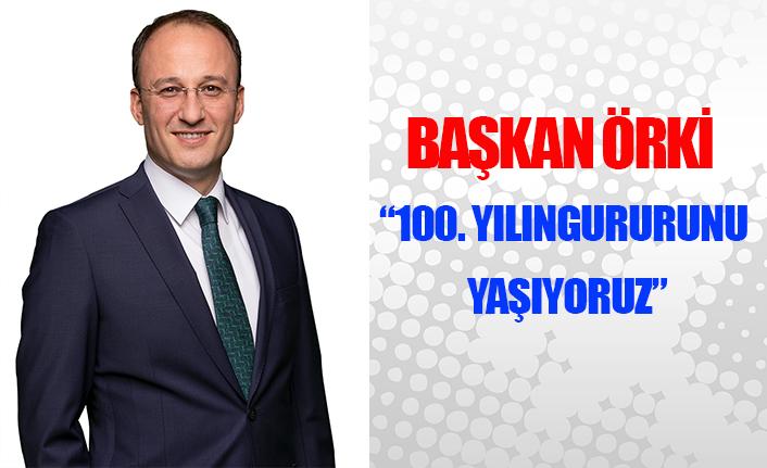 """Başkan Örki: """"100. yılın gururunu yaşıyoruz"""""""