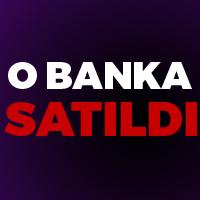 O banka SATILDI !
