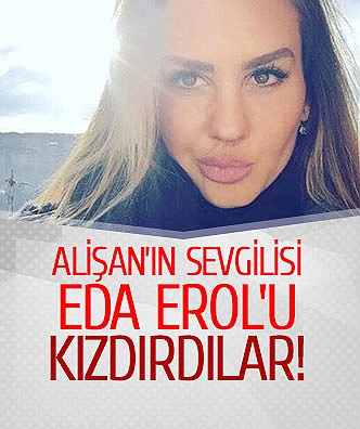 Alişan'ın sevgilisi Eda Erol'u kızdırdılar!