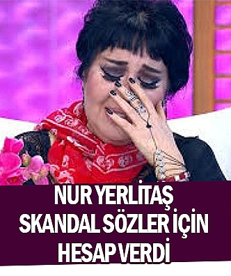 Nur Yerlitaş skandal sözler için hesap verdi