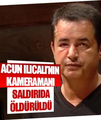 Acun Ilıcalı'nın kameramanı saldırıda öldürüldü
