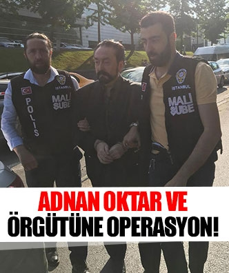 Adnan Oktar ve örgütüne operasyon!