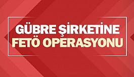 Gübre şirketine FETÖ operasyonu