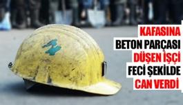 Kafasına beton parçası düşen işçi feci şekilde can verdi