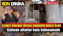 81 yaşındaki Cennet Ninenin tüfekle vurduğu hırsız öldü