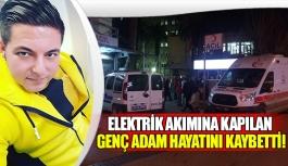 Elektrik akımına kapılan genç adam hayatını kaybetti!