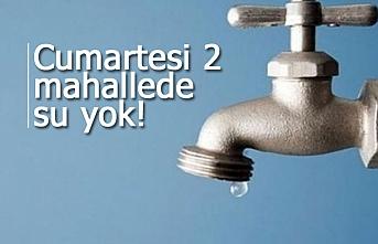 Cumartesi 2 mahallede su yok!