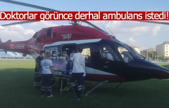Doktorlar görünce derhal ambulans istedi!
