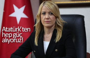 Atatürk'ten hep güç alıyoruz!