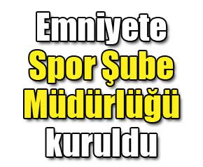 Emniyete Spor Şube Müdürlüğü kuruldu