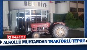 Alkollü muhtardan traktörlü tepki!