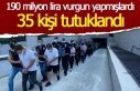 190 milyonluk vurgunda 35 tutuklama