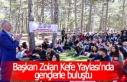 Başkan Zolan Kefe Yaylası'nda gençlerle buluştu