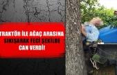 Traktör ile ağaç arasına sıkışarak feci şekilde can verdi!