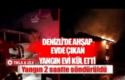 Denizli'de ahşap evde çıkan yangın evi kül etti