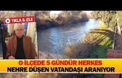 O ilçede 5 gündür herkes nehre düşen vatandaşı aranıyor