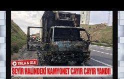 Seyir halindeki kamyonet cayır cayır yandı!
