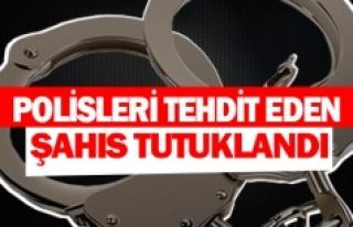 Polisleri tehdit eden şahıs tutuklandı