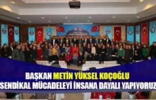 Başkan Koçoğlu sendikal mücadelemizi insana dayalı...