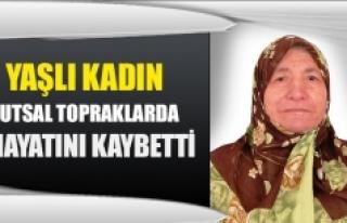 Yaşlı kadın kutsal topraklarda hayatını kaybetti