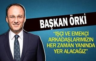 Başkan Örki: ''işçi ve emekçi arkadaşlarımızın...