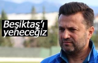 Beşiktaş'ı yeneceğiz!