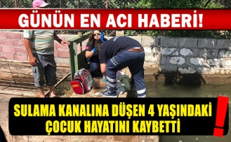 Sulama kanalına düşen 4 yaşındaki çocuk hayatını kaybetti!