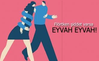 Flörtken şiddet varsa eyvah eyvah!