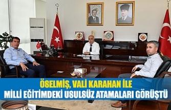 Öselmiş, vali Karahan ile milli eğitimdeki usulsüz atamaları görüştü