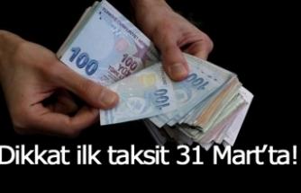 Dikkat ilk taksit 31 Mart'ta!