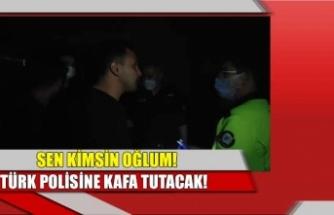 Sen kimsin oğlum, Türk Polisine kafa tutacak!
