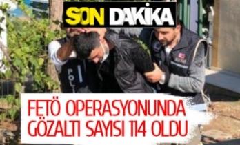 FETÖ OPERASYONUNDA GÖZALTI SAYISI 114 OLDU