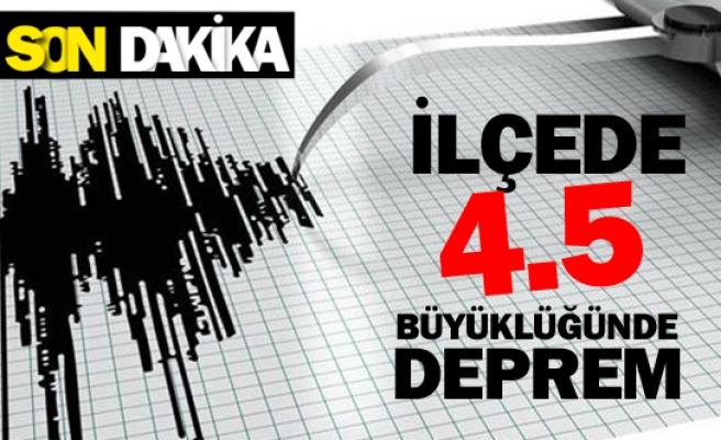 O ilçede 4.5 büyüklüğünde deprem