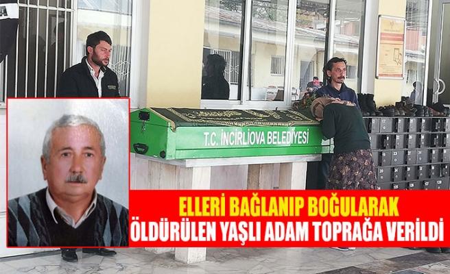 Elleri bağlanıp boğularak öldürülen yaşlı adam toprağa verildi
