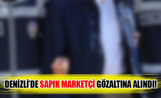 Denizli'de sapık marketçi gözaltına alındı!