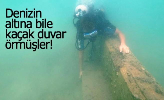 Denizin altına bile kaçak duvar örmüşler!