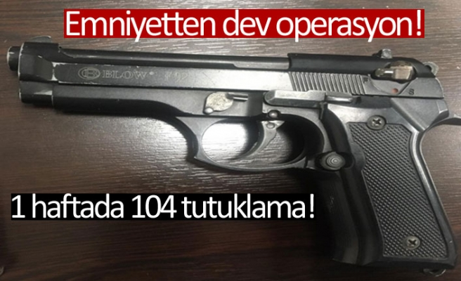Bir haftada 104 tutuklama!