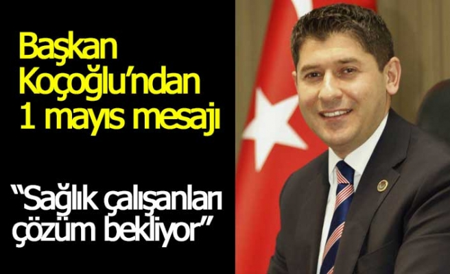 Başkan Koçoğlu'ndan 1 Mayıs mesajı