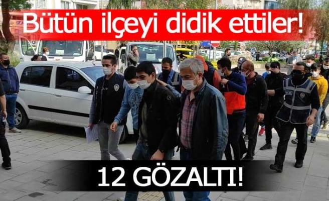 İlçeyi didik didik edip 12 kişiyi yakaladılar!