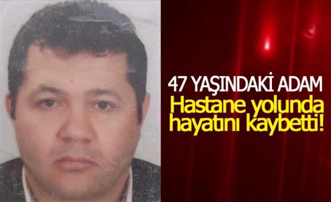47 yaşındaki adam hastaneye yetişemeden hayattan koptu!