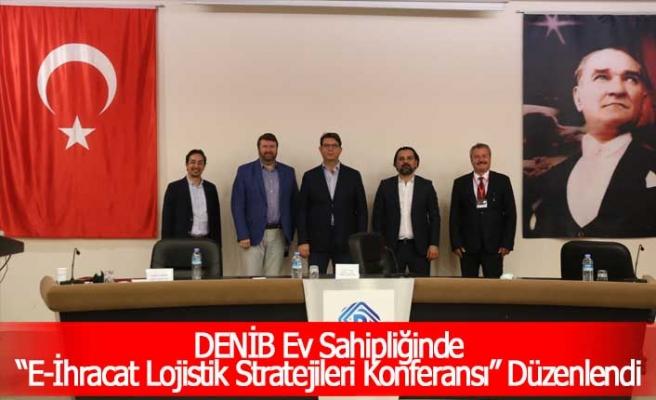 """DENİB Ev Sahipliğinde """"E-İhracat Lojistik Stratejileri Konferansı"""" Düzenlendi"""