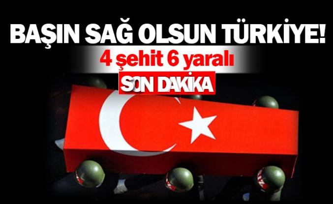Başın Sağ olsun Türkiye!  4 şehidimiz, 6 yaralımız var