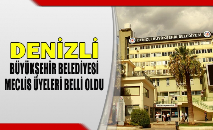 Denizli büyükşehir belediyesi meclis üyeleri belli oldu