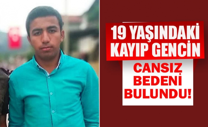 19 yaşındaki kayıp gencin cansız bedeni bulundu!
