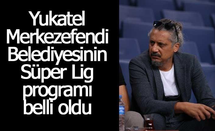 Yukatel Merkezefendi Belediyesinin Süper Lig programı belli oldu