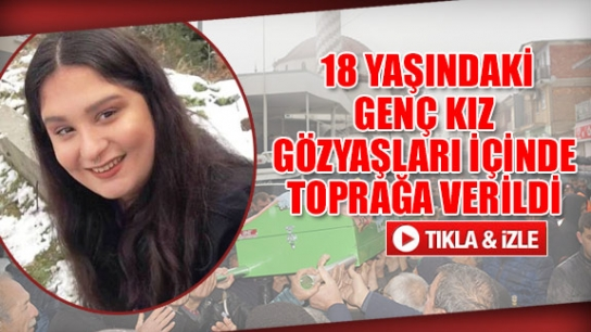 18 yaşındaki genç kız gözyaşları içinde toprağa verildi