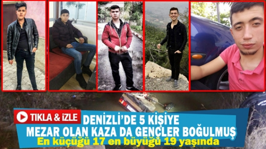 DENİZLİ'DE 5 KİŞİYE MEZAR OLAN KAZA DA GENÇLER BOĞULMUŞ
